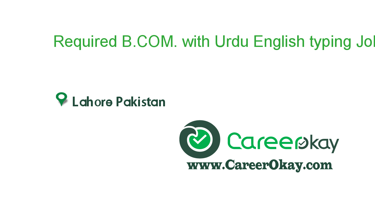 Required B.COM. with Urdu English typing experience.